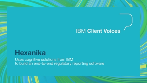 Thumbnail for entry Hexanika uses cognitive solutions from IBM to build an end to end regulatory reporting software