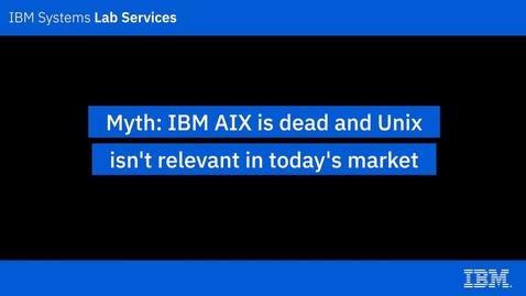 Thumbnail for entry IBM Power Systems Myths_ AIX is dead and UNIX isn't relevant in today's market