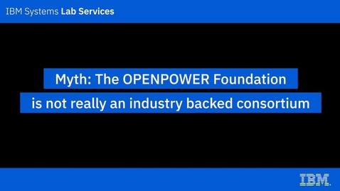 Thumbnail for entry IBM Power Systems Myths_ The OpenPOWER Foundation is not really an industry backed consortium