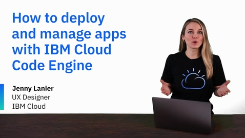 Thumbnail for entry How to deploy and manage apps with IBM Cloud Code Engine