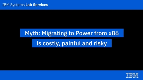 Thumbnail for entry IBM Power Systems Myths_ Migrating to Power from x86 is costly, painful and risky