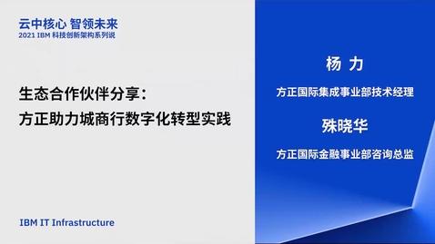 Thumbnail for entry 2021 IBM 科技创新架构系列说 - 1月7日 - 生态合作伙伴分享:方正助力城商行数字化转型实战