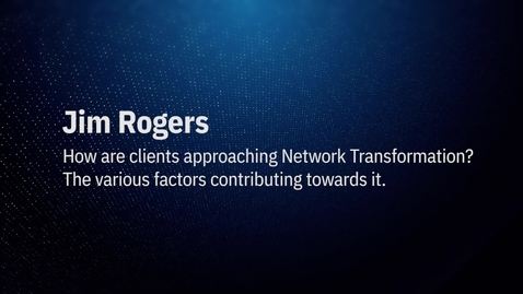 Thumbnail for entry Video by Jim Roger: How are client approaching Network Transformation?