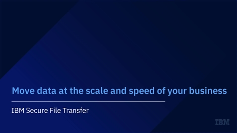 Thumbnail for entry Move Data at the Speed and Scale of Your Business [with IBM Secure File Transfer]