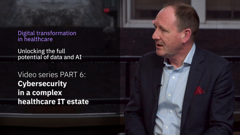 Thumbnail for entry Digital transformation in healthcare miniseries. PART 6: Cybersecurity in a complex healthcare IT estate