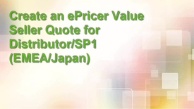 Create an ePricer value seller quote for Distributors/SP1 in EMEA and Japan