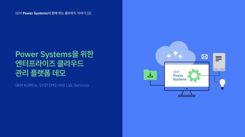 Thumbnail for entry IBM Power Systems와 함께 하는 클라우드 3번째 이야기 - IBM Power Systems를 위한 엔터프라이즈 클라우드 관리 플랫폼 데모