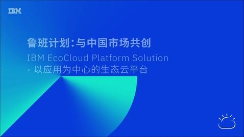 Thumbnail for entry 鲁班计划:与中国市场共创IBM EcoCloud Platform Solution - 以应用为中心的生态云平台