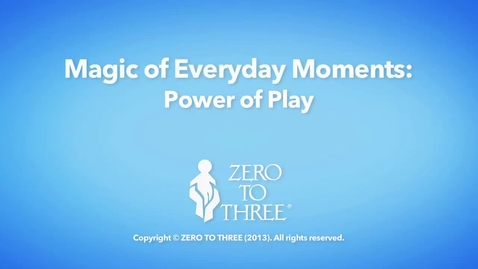 Thumbnail for entry Power of Play - Zero To Three Magic of Everyday Moments