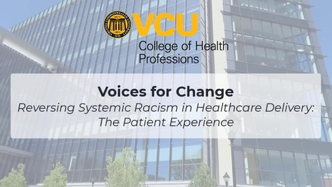 Thumbnail for entry Voices for Change - Reversing Systemic Racism in Healthcare Delivery: The Patient Experience