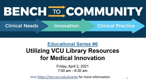 Thumbnail for entry Bench to Community Seminar - Series 1, Session 6: Utilizing VCU Library Resources for Medical Innovation