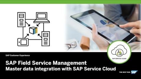 Thumbnail for entry Master Data Integration with SAP Service Cloud – SAP Field Service Management