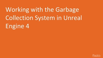 Working with the Garbage Collection System in Unreal Engine 4