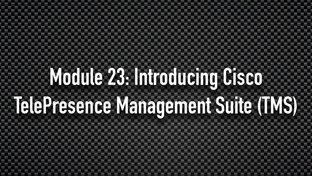 Module 23: Introducing Cisco TelePresence Management Suite