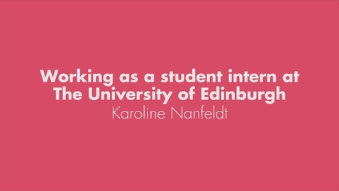 Thumbnail for entry Working as a student intern at The University of Edinburgh - Karoline Nanfeldt (full version)
