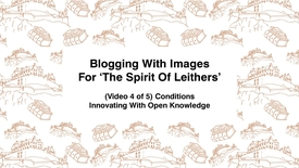 Thumbnail for entry Blogging With Images For The Spirit of Leithers, (Video 4 of 5) Context, Innovating With Open Knowledge