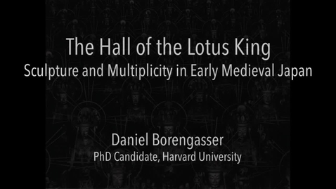 Thumbnail for entry Daniel Borengasser - Hall of the Lotus King: Sculpture and Multiplicity in Early Medieval Japan