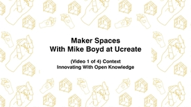 Thumbnail for entry Maker Spaces With Mike Boyd at Ucreate, (video 1 of 4) Context, Innovating With Open Knowledge