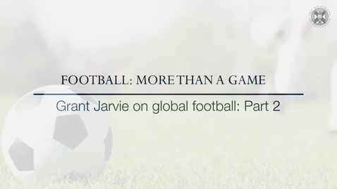 Thumbnail for entry Football: More than a game - Grant Jarvie on global football - Part 2