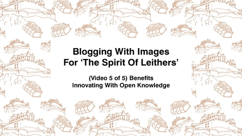 Thumbnail for entry Blogging With Images For The Spirit of Leithers, (Video 5 of 5) Benefits, Innovating With Open Knowledge