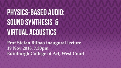 Thumbnail for entry Professor Stefan Bilbao Inaugural Lecture: Physics-based Audio Sound Synthesis and Virtual Acoustics