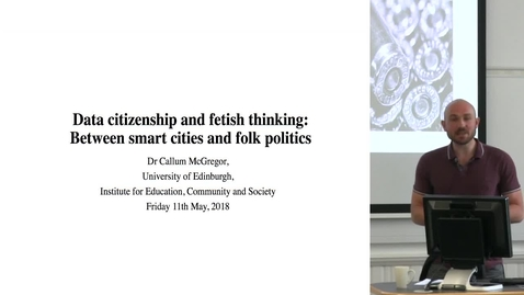 "Thumbnail for entry DE Seminar | Callum McGregor ""Data Citizenship and Fetish Thinking: Between Smart Cities and Folk Politics"""