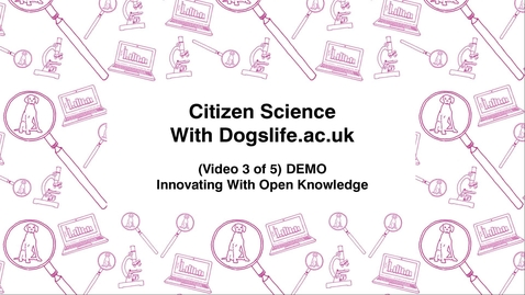 Thumbnail for entry Citizen Science With Dogslife.ac.uk, (Video 3 of 5) DEMO, Innovating With Open Knowledge
