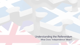 Thumbnail for entry Understanding the Referendum - What does 'Independence' mean?