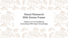 Thumbnail for entry Visual Research With Emma Fraser, (Video 3 of 4) Conditions, Innovating with Open Knowledge