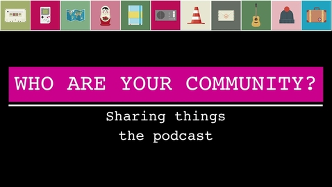 The Sharing things podcast and getting to know your community