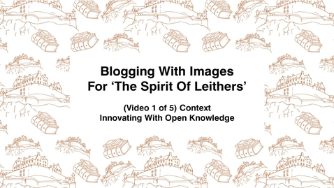 Thumbnail for entry Blogging With Images For The Spirit of Leithers, (Video 1 of 5) Context, Innovating With Open Knowledge
