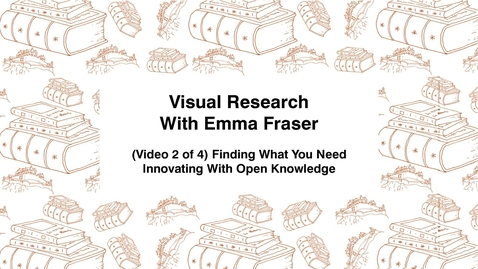 Thumbnail for entry Visual Research With Emma Fraser, (Video 2 of 4) Finding What You Need, Innovating with Open Knowledge