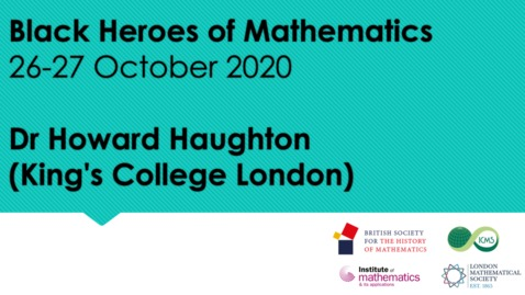 Thumbnail for entry Black Heroes of Mathematics Conference - Dr Howard Haughton (King's College London)
