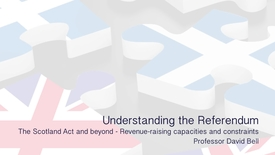 Thumbnail for entry Towards Scottish Independence - The Scotland Act and beyond - Revenue raising capacities and constraints - Professor David Bell