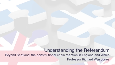 Thumbnail for entry Understanding the Referendum -  Beyond Scotland - The constitutional chain reaction in England and Wales