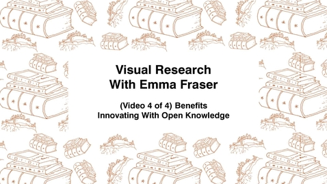 Thumbnail for entry Visual Research With Emma Fraser, (Video 4 of 4) Benefits, Innovating with Open Knowledge
