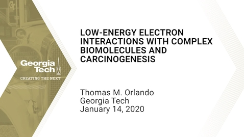 Thumbnail for entry Thomas M. Orlando - Low-energy Electron Interactions with Complex Biomolecules and Carcinogenesis