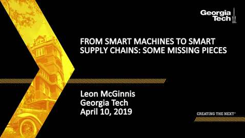 Thumbnail for entry Leon McGinnis - From Smart Machines to Smart Supply Chains: Some Missing Pieces