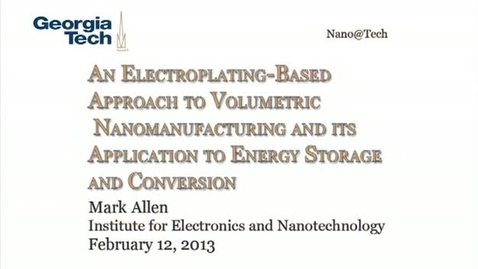Thumbnail for entry An Electroplating-Based Approach to Volumetric Nanomanufacturing and its Application to Energy Storage and Conversion - Mark Allen