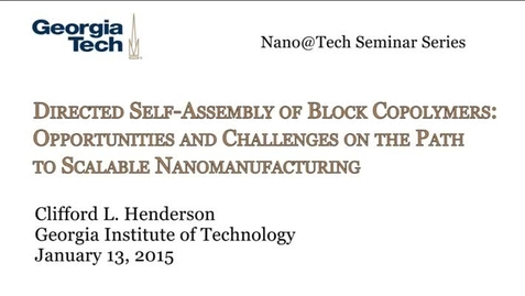 Thumbnail for entry Directed Self-Assembly of Block Copolymers: Opportunities and Challenges on the Path to Scalable Nanomanufacturing - Clifford Henderson