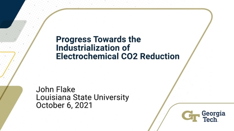 Thumbnail for entry John Flake - Progress Towards the Industrialization of Electrochemical CO2 Reduction