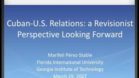 Thumbnail for entry Marifeli Pérez-Stable - Cuban-U.S. Relations: A Revisionist Perspective Looking Forward
