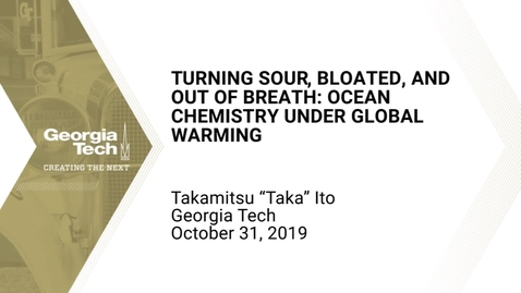 "Thumbnail for entry Takamitsu ""Taka"" Ito - Turning Sour, Bloated, and Out of Breath: Ocean Chemistry under Global Warming"
