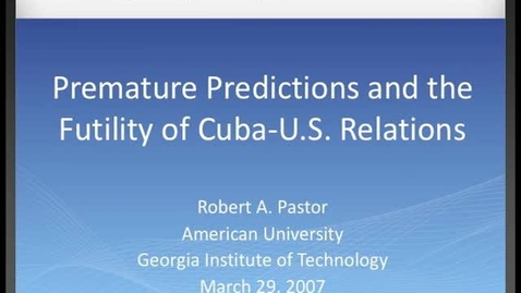 Thumbnail for entry Robert A. Pastor - Premature Predictions and the Futility of Cuba-U.S. Relations