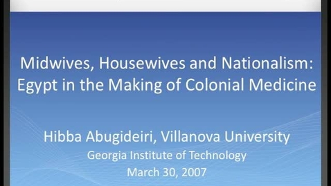 Thumbnail for entry Hibba Abugideiri - Midwives, Housewives and Nationalism: Egypt in the Making of Colonial Medicine