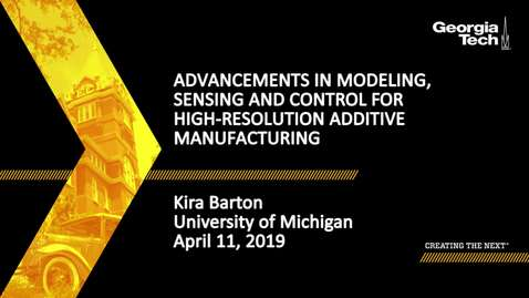 Thumbnail for entry Kira Barton - Advancements in Modeling, Sensing and Control for High-Resolution Additive Manufacturing