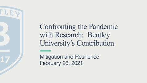 Thumbnail for entry Mitigation and Resilience - Confronting the Pandemic with Research: Bentley University's Contribution - February 26, 2021