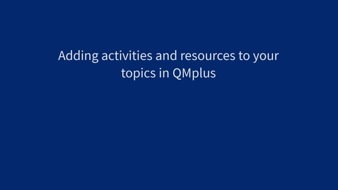 Thumbnail for entry Adding activities and resources to topics in QMplus