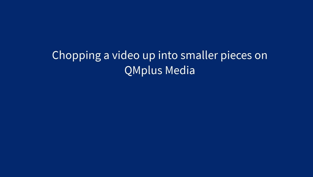 Chopping a long video into smaller pieces on QMplus Media