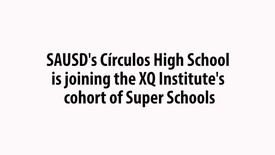 Thumbnail for entry SAUSD's Circulos High School joins XQ Institute's cohort of Super Schools